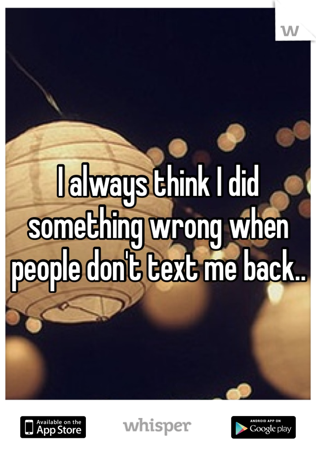 I Always Think I Did Something Wrong When People Dont Text Me Back