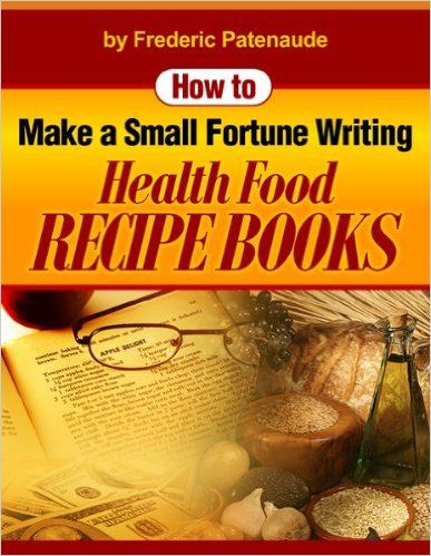 How to Make a Small Fortune Writing Health Food Recipe Books, Frederic Patenaude - Amazon.com