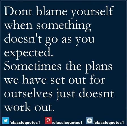 Don't blame yourself when something doesn't go as expected, sometimes the plans we have set out for ourselves just doesn't work out.