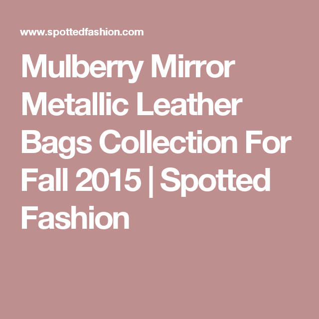 Mulberry Mirror Metallic Leather Bags Collection For Fall 2015 ... fce6f95611085