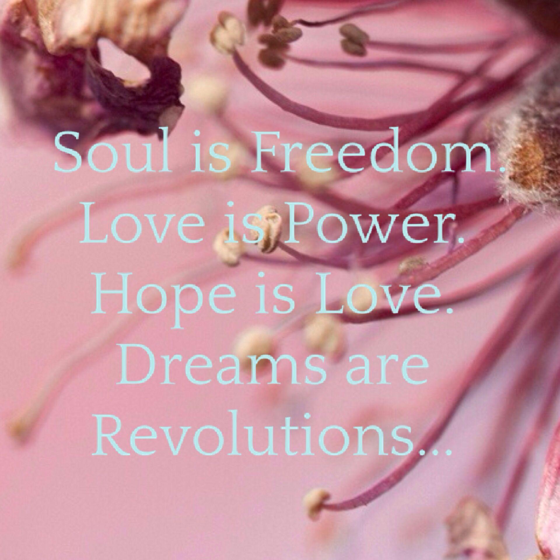 Soul is Freedom. Love is Power. Hope is Love. Dreams are Revolutions...  #quote #Soul is #Freedom. #Love is #Power. #Hope is #Love. #Dreams are  #Revolutions.