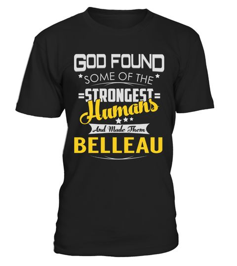 """# BELLEAU - Strongest Humans Name Shirts .    God Found Some Of The Strongest Humans And Made Them BELLEAU Name ShirtsSpecial Offer, not available anywhere else!Available in a variety of styles and colorsBuy yours now before it is too late! Secured payment via Visa / Mastercard / Amex / PayPal / iDeal How to place an order  Choose the model from the drop-down menu Click on """"Buy it now"""" Choose the size and the quantity Add your delivery address and bank details And that's it!"""