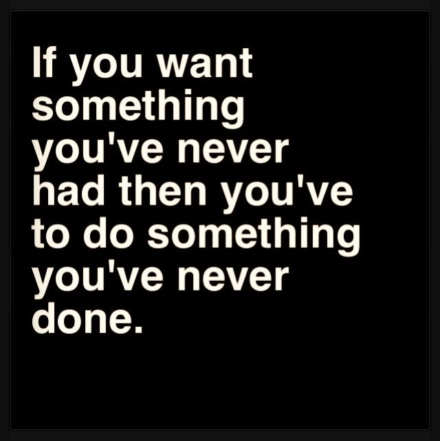 """""""If you want something you've never had then you have to do something you have never done."""" - Unknown."""
