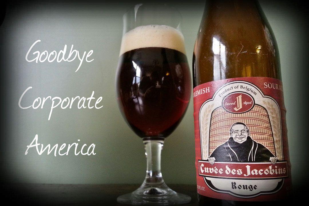 Goodbye Corporate America We love beer. So much so, in