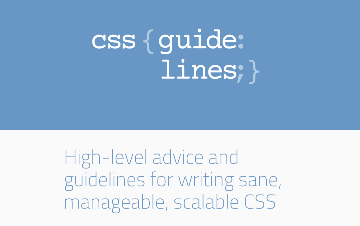 CSS Guidelines - High-level advice and guidelines for writing sane, manageable, scalable CSS - http://cssguidelin.es/