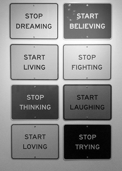 "Stop Dreaming. Start Living. Start Believing. Stop Fighting. Stop Thinking. Start Laughing. Start Loving. Stop Trying. {although i do not like the ""stop"" advice, i do like the ""Start"" advice}"
