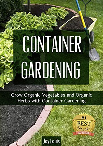 FREE TODAY Gardening Container Gardening GROW THE BEST ORGANIC VEGETABLES AND ORGANIC HERBS Perfect for Gardening Beginners or Seasoned Veterans