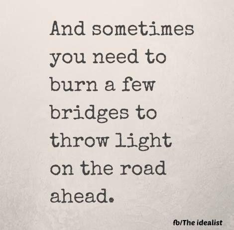 Burn few bridges to throw light on the road ahead... #change