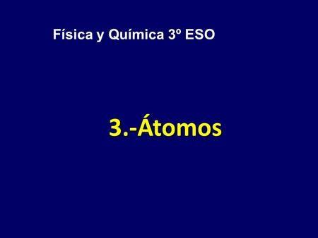 3.-Átomos Física y Química 3º ESO. Índice: 1ª Parte Estructura del ...