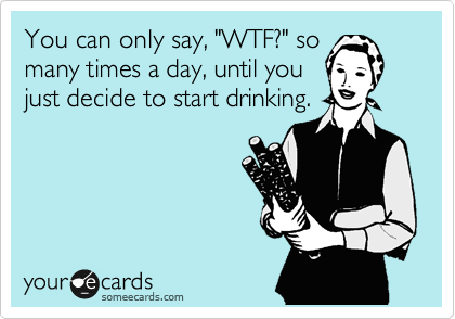 You Can Only Say Wtf So Many Times A Day Until You Just Decide To Start Drinking Ecards Funny Bones Funny Funny Quotes