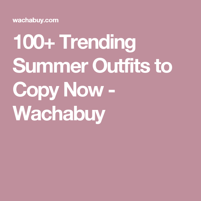 100+ Trending Summer Outfits to Copy Now - Wachabuy