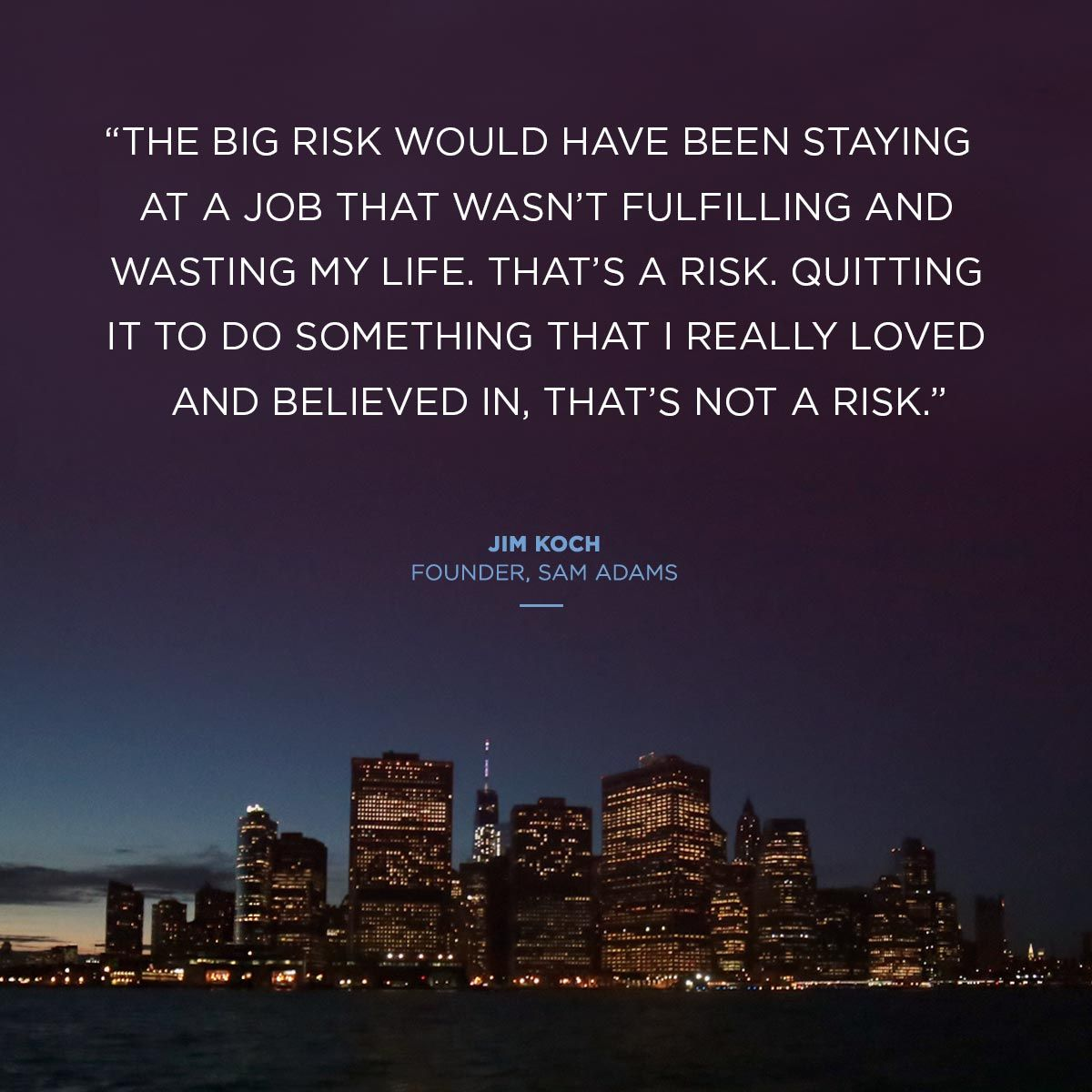 """The big risk would have been staying at a job that wasn't fulfilling and wasting my life. That's a risk. Quitting it to do something that I really loved and believed in, that's not a risk."" -Jim Koch, Founder, Sam Adams #quotes"