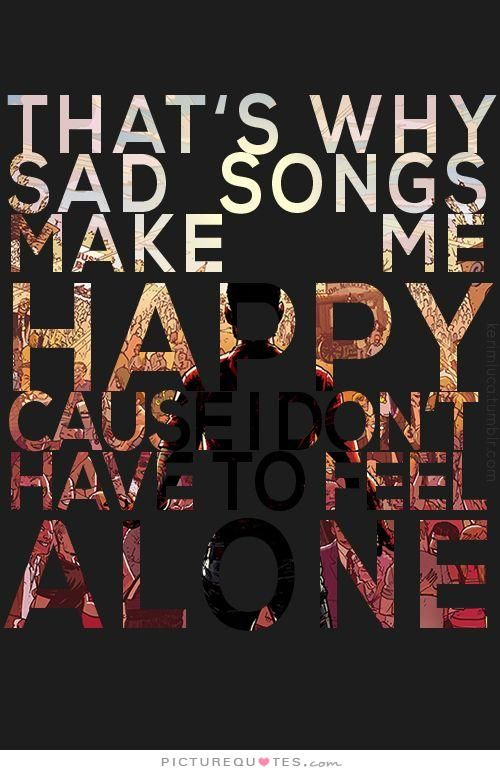 Thats Why Sad Songs Make Me Happy Cause I Dont Have To Feel