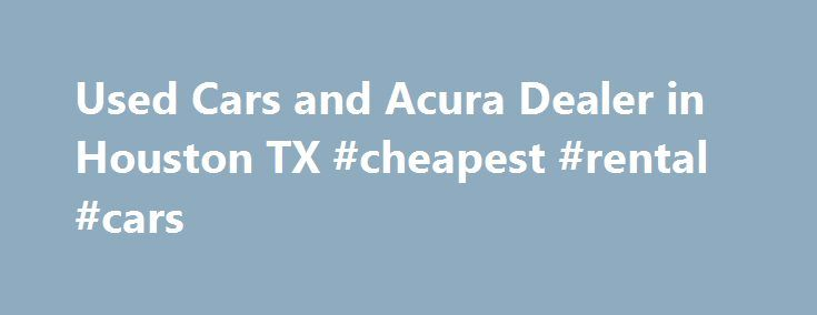 Used Cars And Acura Dealer In Houston TX Cheapest Rental Cars - Houston acura dealerships