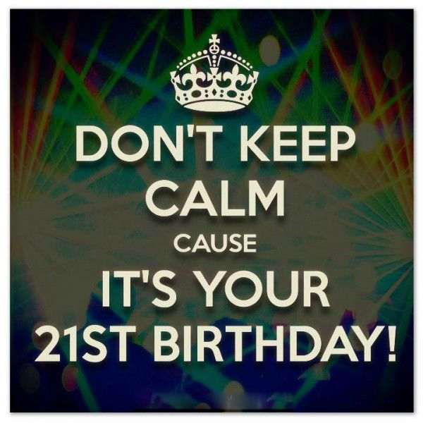 Dont Keep Calm Its Your 21st Birthday Http://birthday