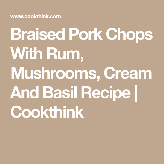 Braised Pork Chops With Rum, Mushrooms, Cream And Basil Recipe | Cookthink