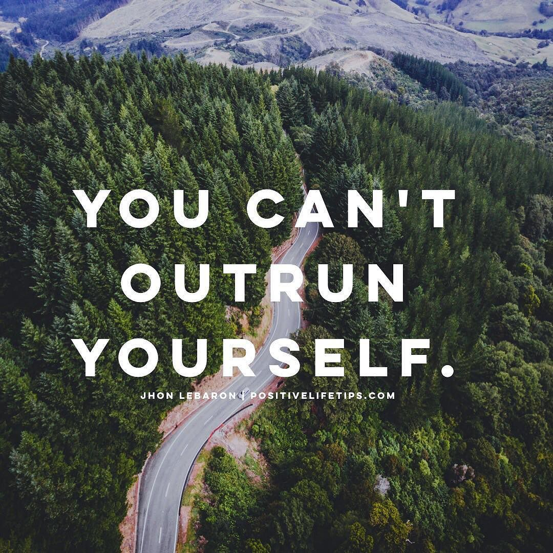 You Can Try To Outrun It But Youll Lose >> You Can T Outrun Yourself Because You Take Yourself Everywhere You