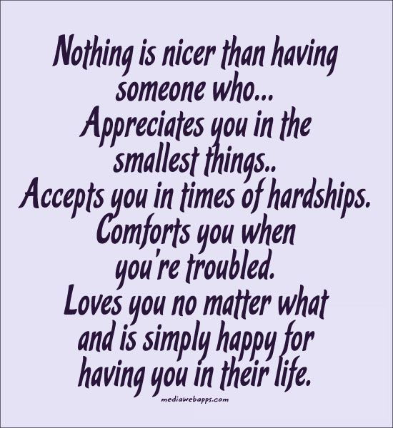 Quote : Nothing is nicer than having  someone who… . Loves you no matter what  and is simply happy for  having you in their life.