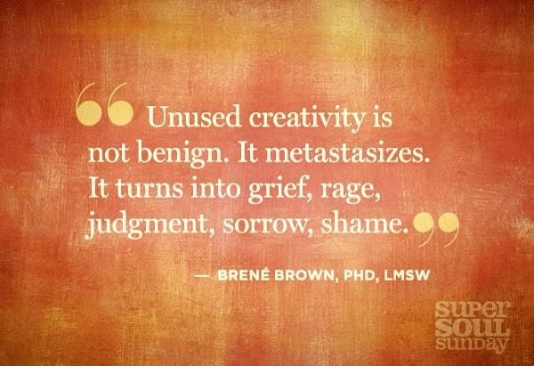"""""""Unused creativity is not benign. It metastisizes. It turns into grief, rage, judgment, sorrow, shame."""" -Brene Brown"""