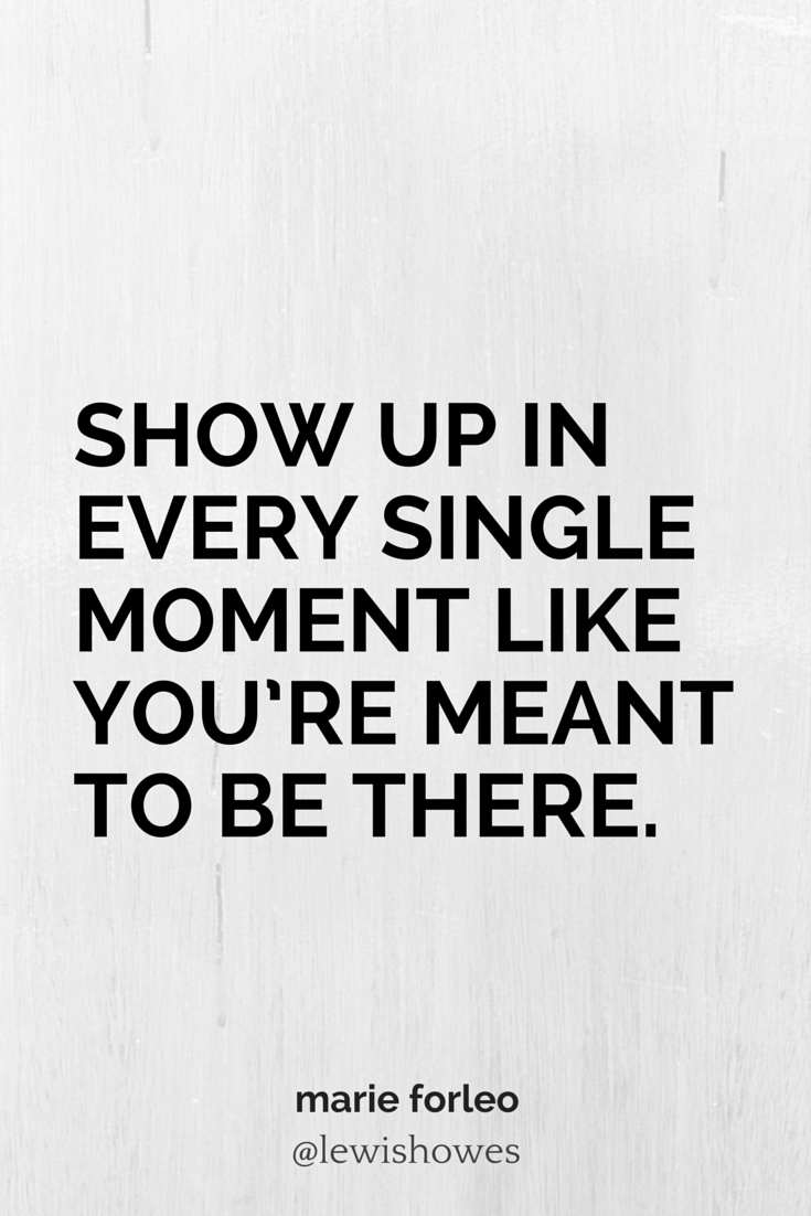 Show Up Quotes Show up in every single moment like you're meant to be there  Show Up Quotes