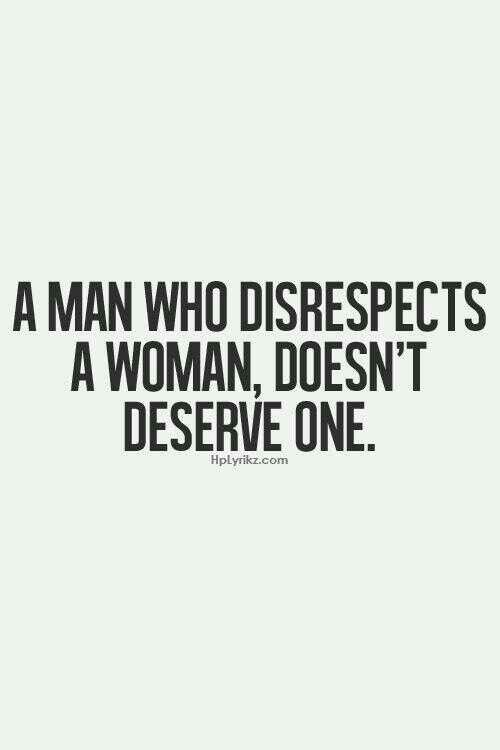 Just As A Woman Who Disrespects A Man Doesnt Deserve One Either