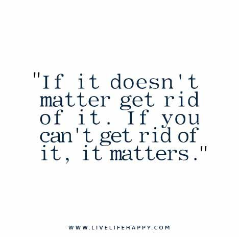 If It Doesn T Matter Get Rid Of It If You Can T Get Rid Of It It Matters Matter Quotes Outing Quotes Inspirational Quotes