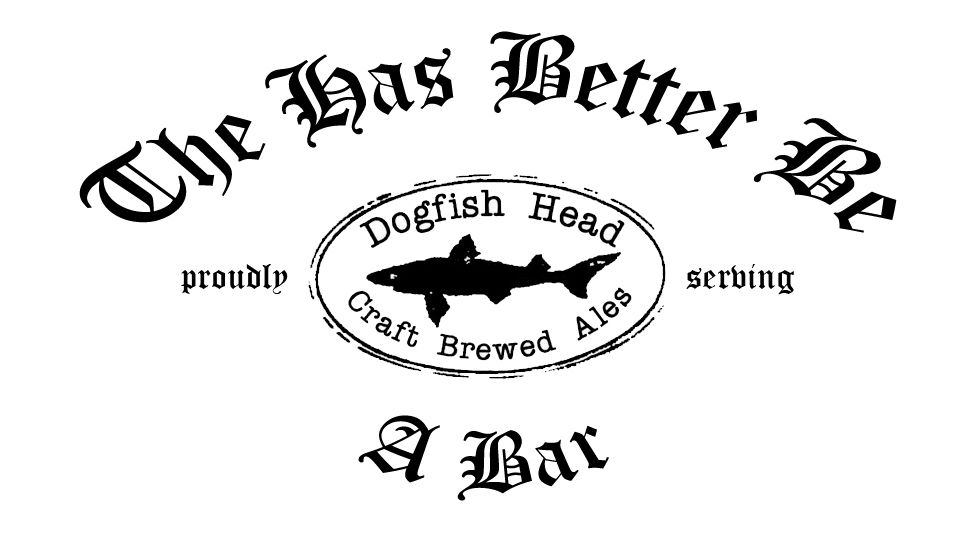 "This is what I'm going to have etched on the bar mirror.  It's an inside joke between Courtney and me.  In 2006 we went on vacation and after a long drive I mangled two things I was thinking: ""There better be a bar here"" and ""There has to be a bar in this joint.""  It came out ""There has better be a bar.""  Hence the name."
