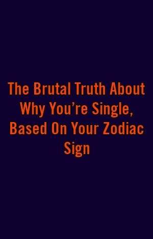 The Brutal Truth About Why You're Single, Based On Your ...