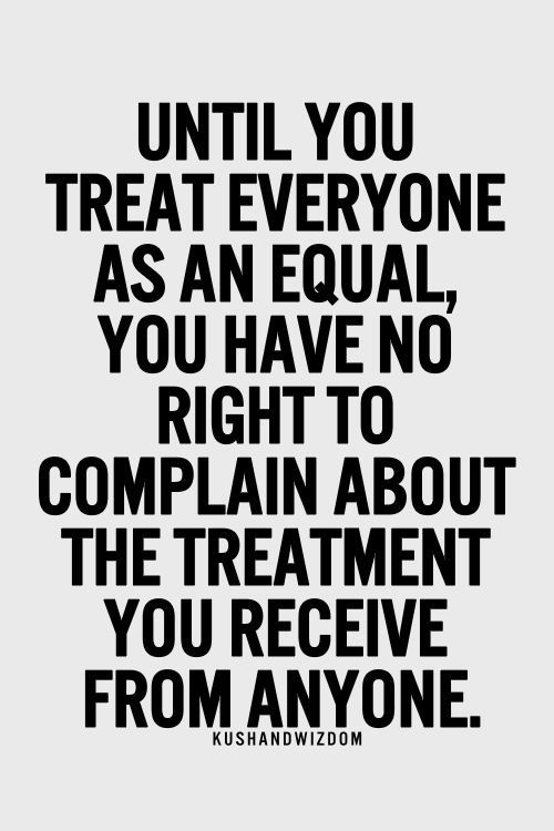 Treat Everyone Equally No Matter What When You Start Training Yourself To See The Bright Side Of One You Equality Quotes Inspirational Quotes Pictures Quotes