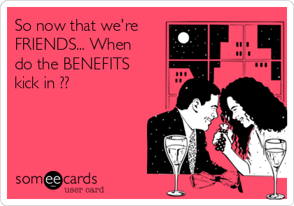So now that we're FRIENDS... When do the BENEFITS kick in??