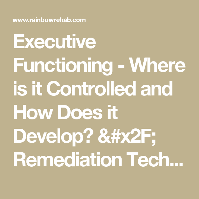 Executive Functioning - Where is it Controlled and How Does it Develop? / Remediation Techniques for Deficits and Dysfunction - Rainbow Rehabilitation Centers