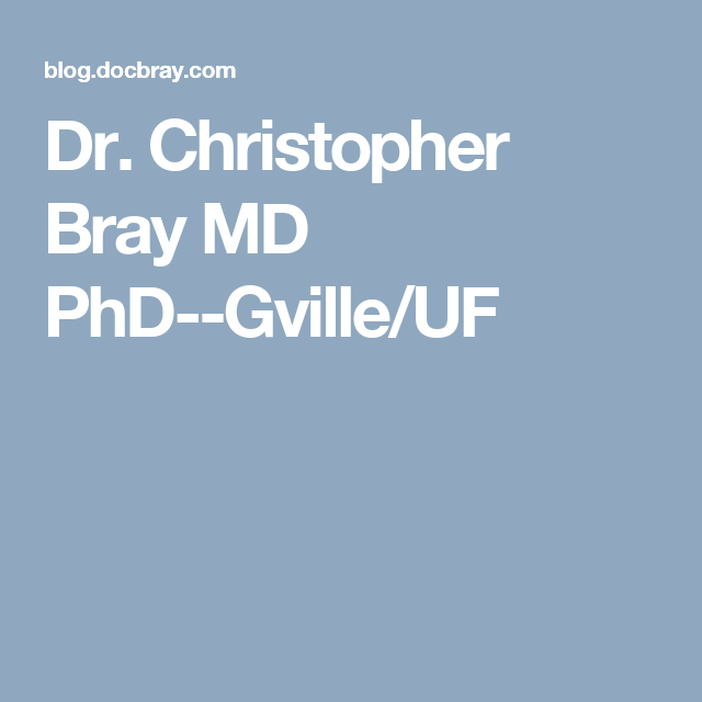 Dr. Christopher Bray MD PhD--Gville/UF