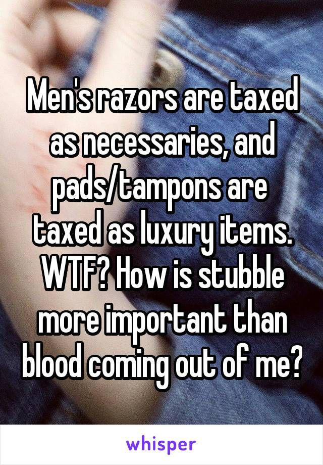 Men's razors are taxed as necessaries, and pads/tampons are  taxed as luxury items. WTF? How is stubble more important than blood coming out of me?