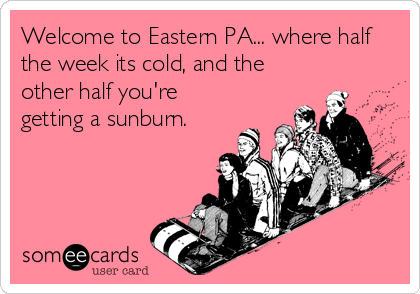 Welcome to Eastern PA... where half the week its cold, and the other half you're getting a sunburn.