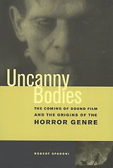Uncanny Bodies: The Coming of Sound Film and the Origins of the Horror Genre ~ Robert Spadoni ~ University of California Press ~ 2007