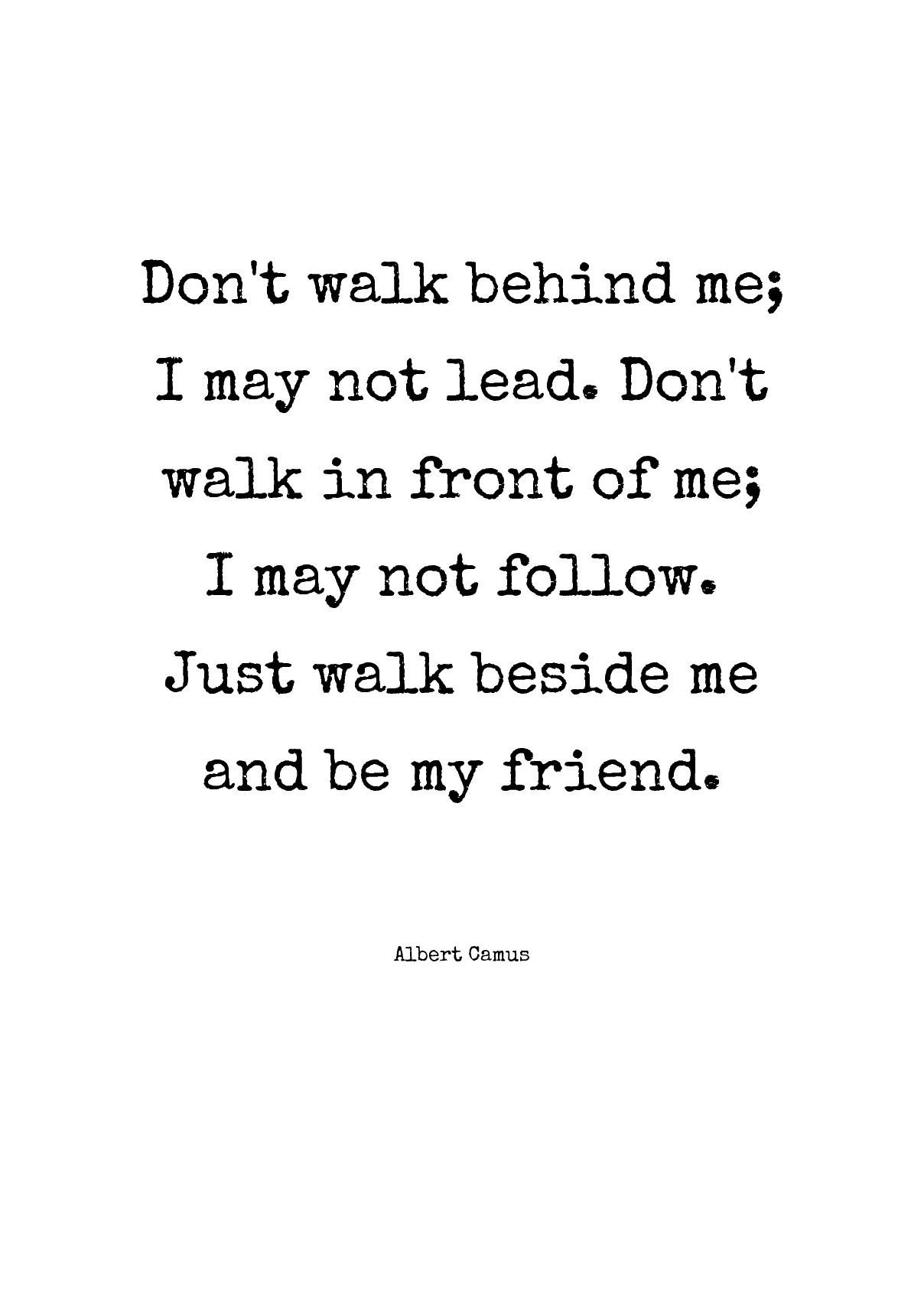 Don T Walk Behind Me I May Not Lead Don T Walk In Front Of Me I May Not Follow Just Walk Beside Me And Be My Friend By Albert Camus Daily Inspiration