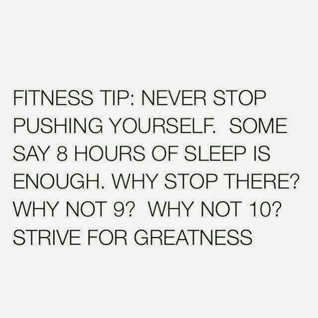 Fitness tip: Never stop pushing yourself. Some say 8 hours of sleep is enough. Why stop there? Why not 9? Why not 10? Strive for greatness.