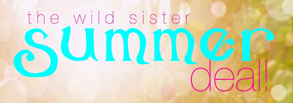 wild sister summer deal!