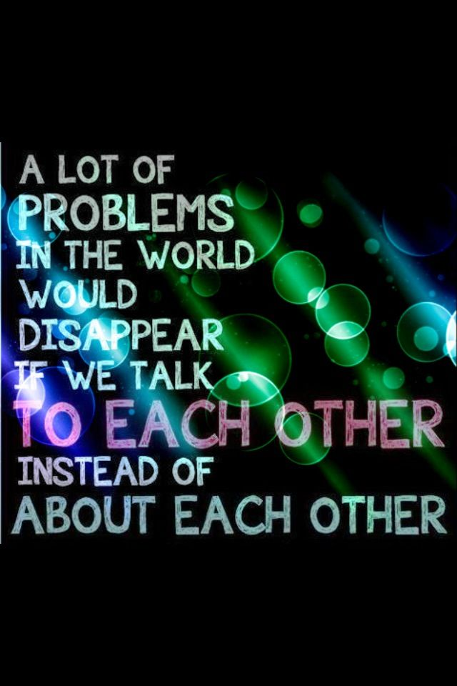 Talk to each other, not about each other.