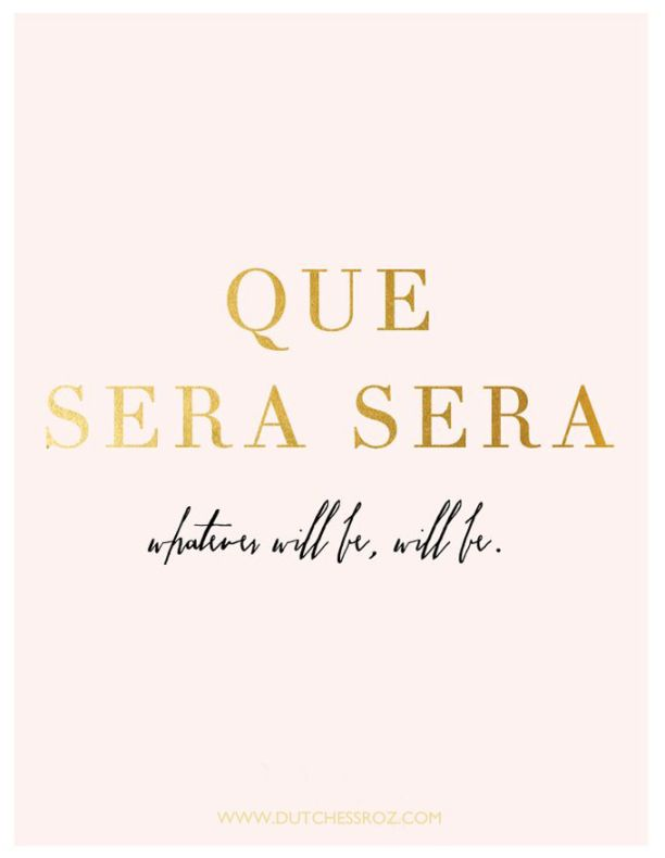 Que Sera Sera. Whatever will be, will be! My mom always sang ...