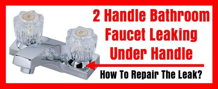 2 Handle Bathroom Faucet Leaking Under Handle - How To Repair A ...