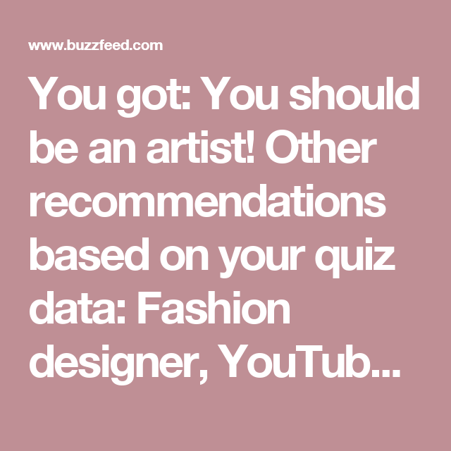 You got: You should be an artist!  Other recommendations based on your quiz data: Fashion designer, YouTube personality, art gallery curator, video game designer, and celebrity makeup artist!
