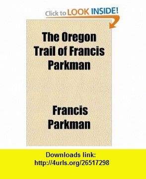 The Oregon Trail of Francis Parkman (9780217362153) Francis Parkman , ISBN-10: 021736215X  , ISBN-13: 978-0217362153 ,  , tutorials , pdf , ebook , torrent , downloads , rapidshare , filesonic , hotfile , megaupload , fileserve