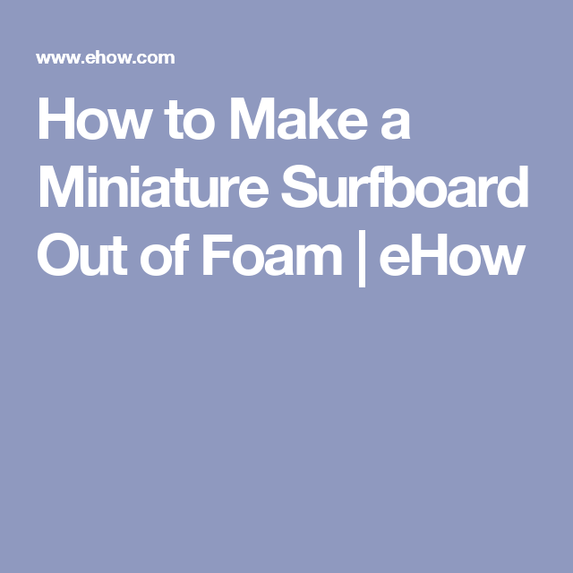 How to Make a Miniature Surfboard Out of Foam