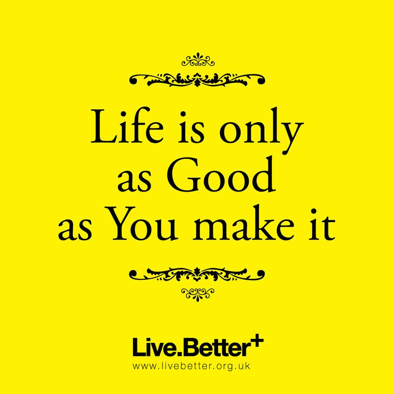 Life is only as good as you make it inspirational quote