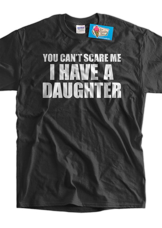 Gift Idea You Can t Scare Me I Have A Daughter Fathers Day Funny Geek Nerd  Cool Tee Shirt T Shirt Mens Ladies Womens 693a6d410
