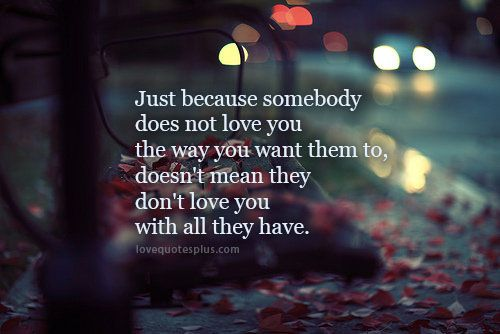 """Just Because Somebody Does Not Love You The Way You Want"