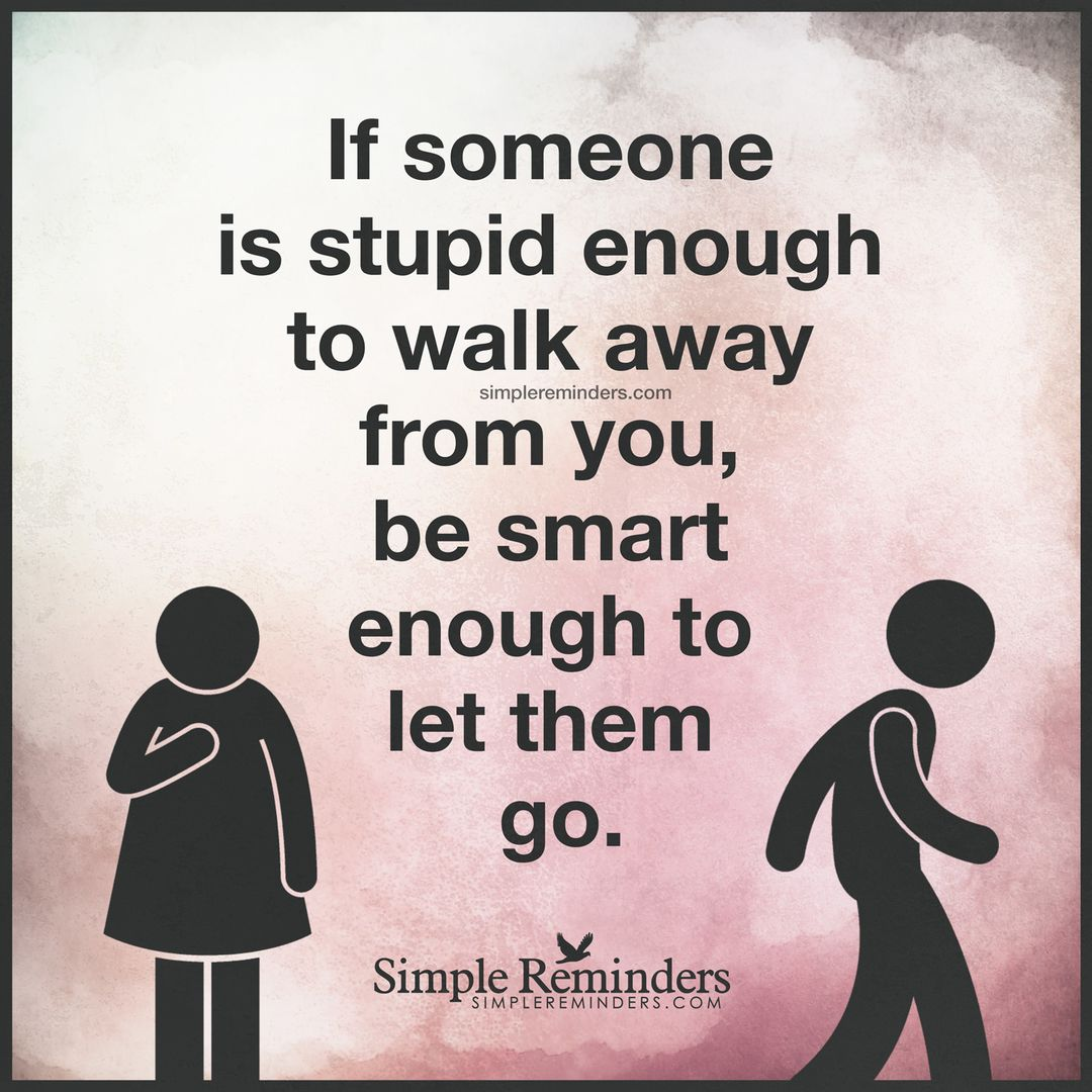 If Someone Is Stupid Enough To Walk Away From You Be Smart Enough To
