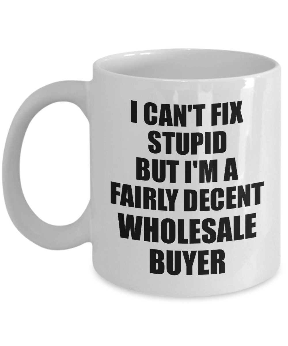 Wholesale Buyer Mug I Can't Fix Stupid Funny Gift Idea for Coworker Fellow Worker Gag Workmate Joke Fairly Decent Coffee Tea Cup
