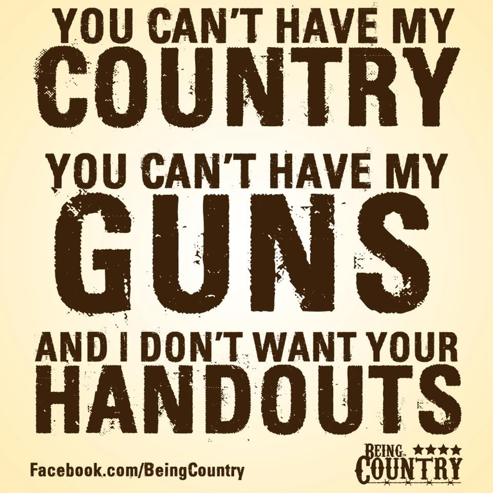 You can't have my COUNTRY... you can't have my GUNS...and I don't want your HANDOUTS! #SecondAmendment